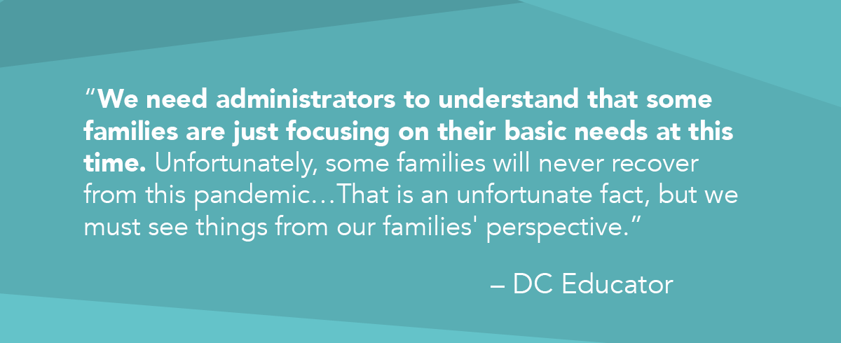 """""""We need administrators to understand that some families are just focusing on their basic needs at this time. Unfortunately, some families will never recover from this pandemic…That is an unfortunate fact, but we must see things from our families' perspective."""" quote from DC Educator"""